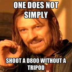 ONE DOES NOT SIMPLY SHOOT A D800 WITHOUT A TRIPOD